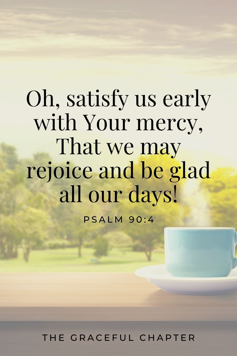 Oh, satisfy us early with Your mercy, That we may rejoice and be glad all our days! Psalm 90:4