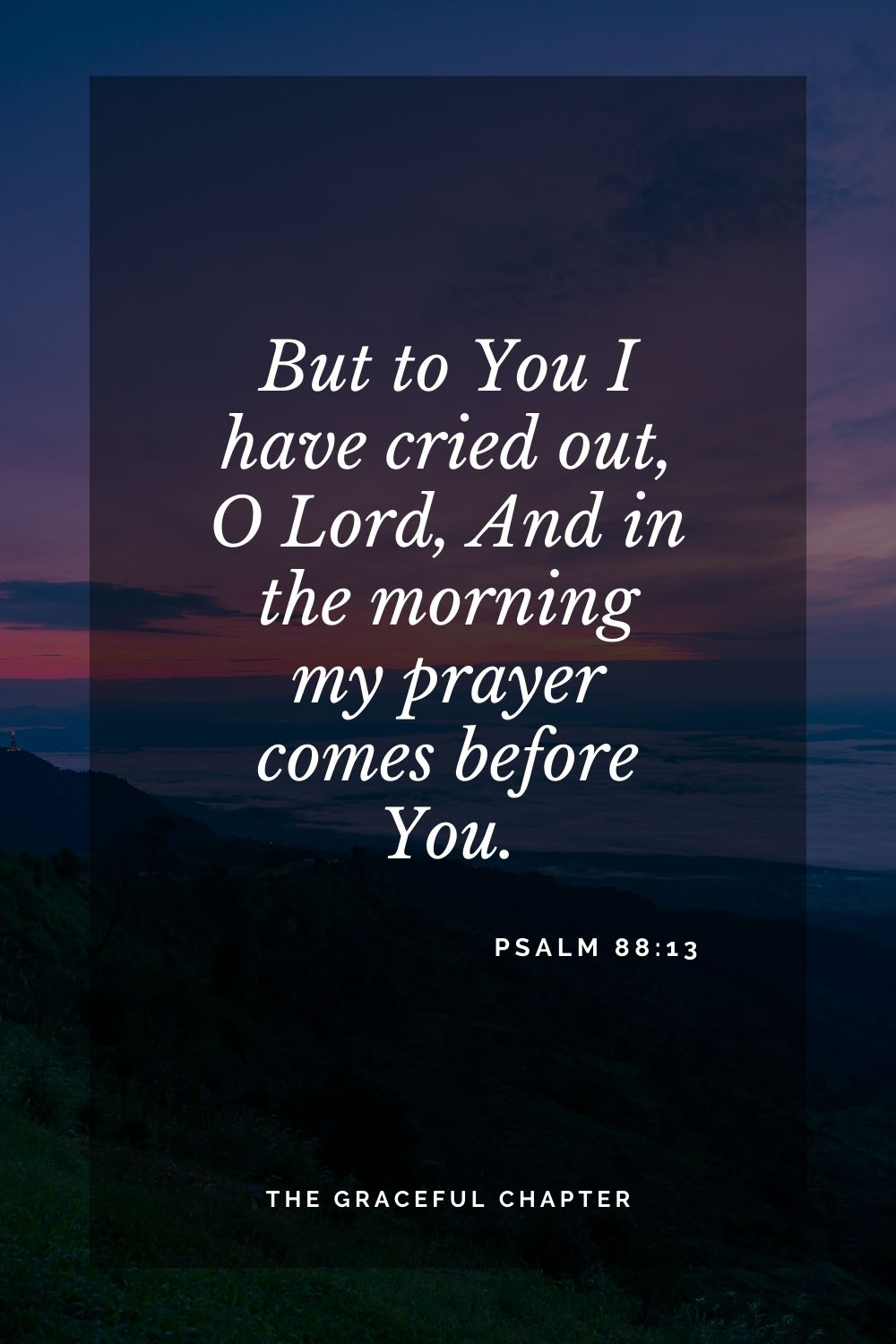 But to You I have cried out, O Lord, And in the morning my prayer comes before You. Psalm 88:13