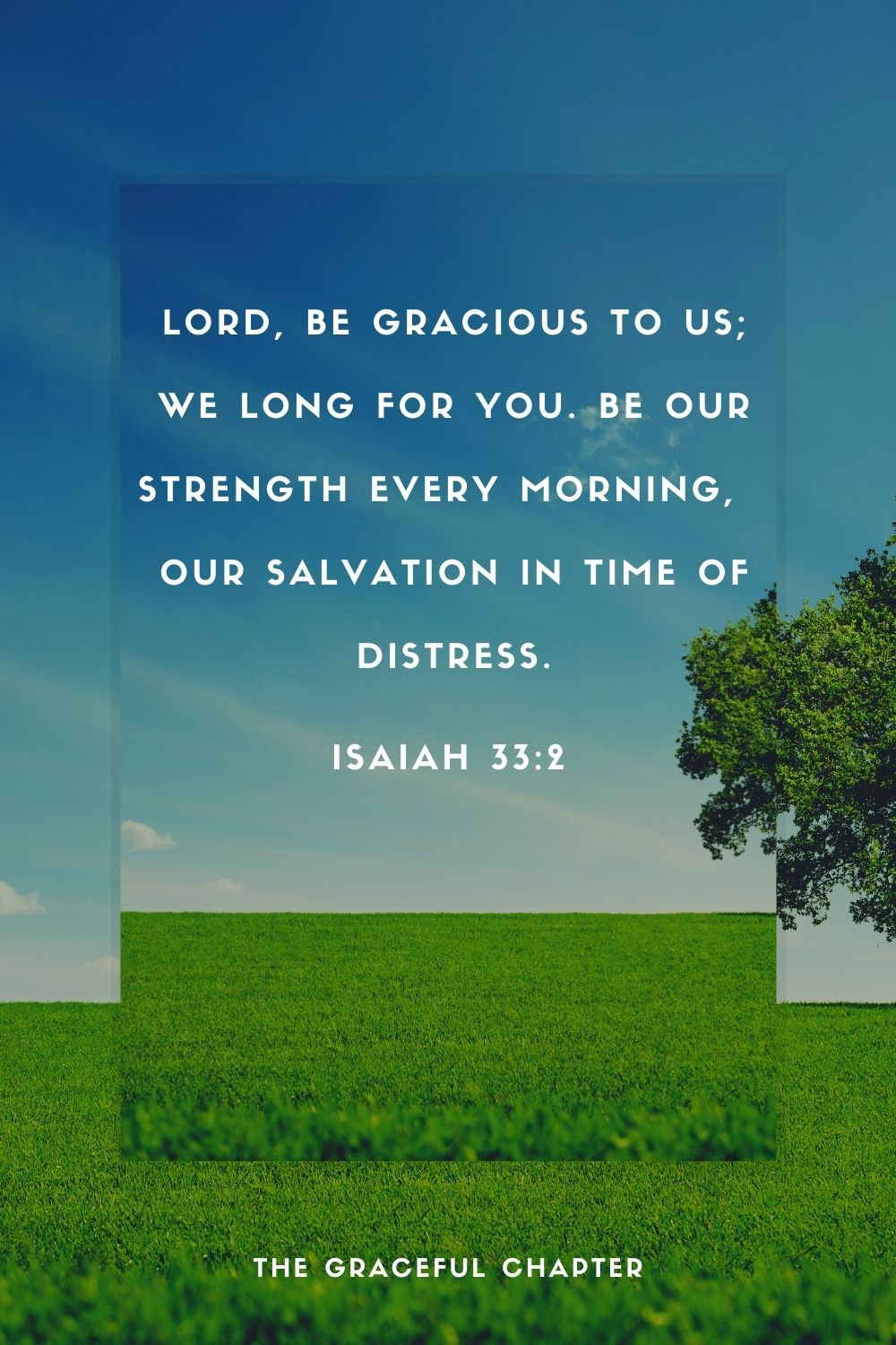 Lord, be gracious to us; we long for you.  Be our strength every morning,  our salvation in time of distress. -Isaiah 33:2