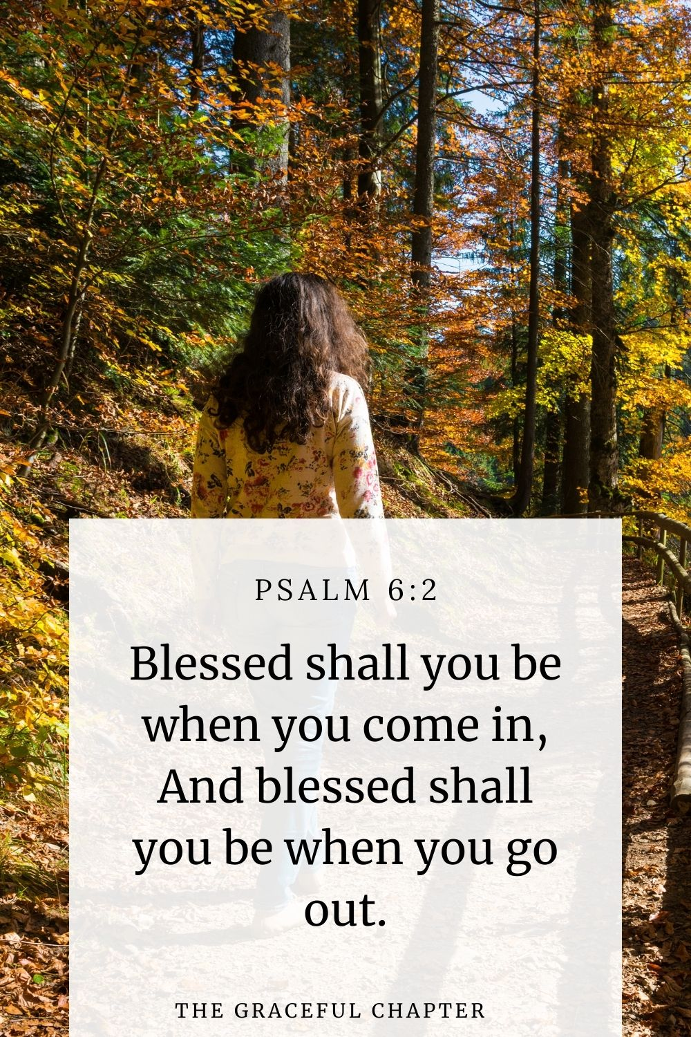 Blessed shall you be when you come in, And blessed shall you be when you go out. Deuteronomy 28:6