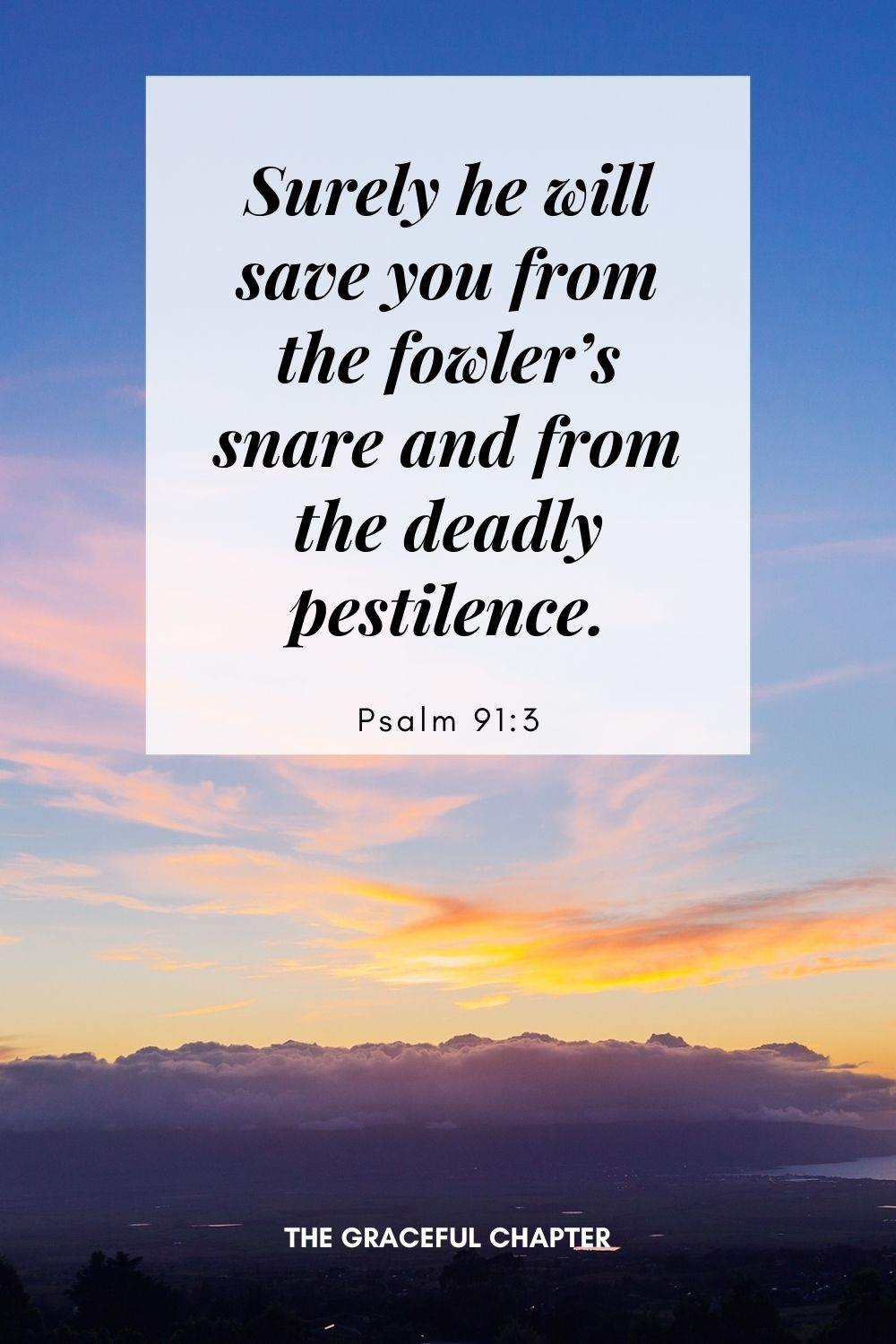 Surely he will save you from the fowler's snare and from the deadly pestilence. -Psalm 91:3