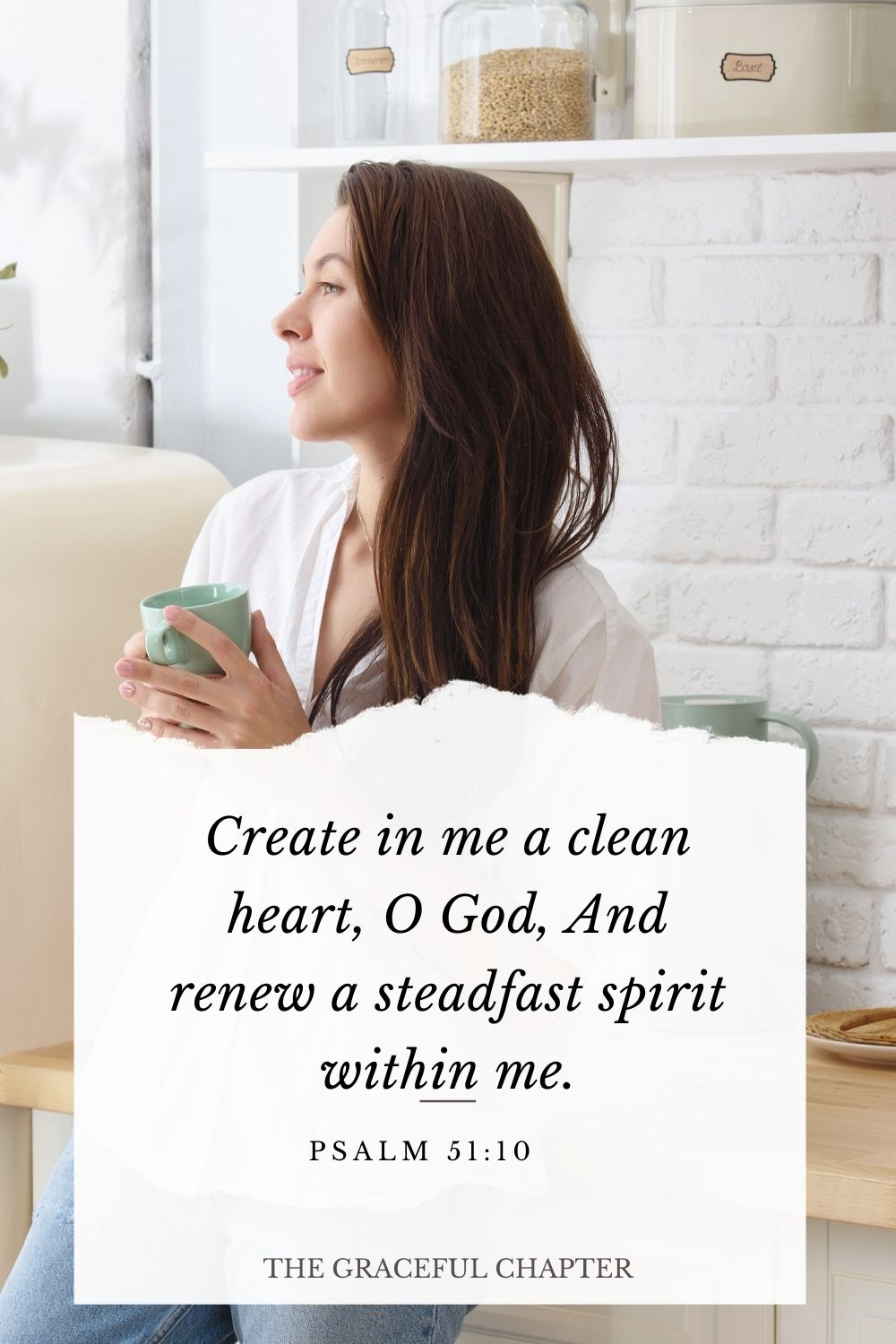 Create in me a clean heart, O God, And renew a steadfast spirit within me. Psalm 51:10