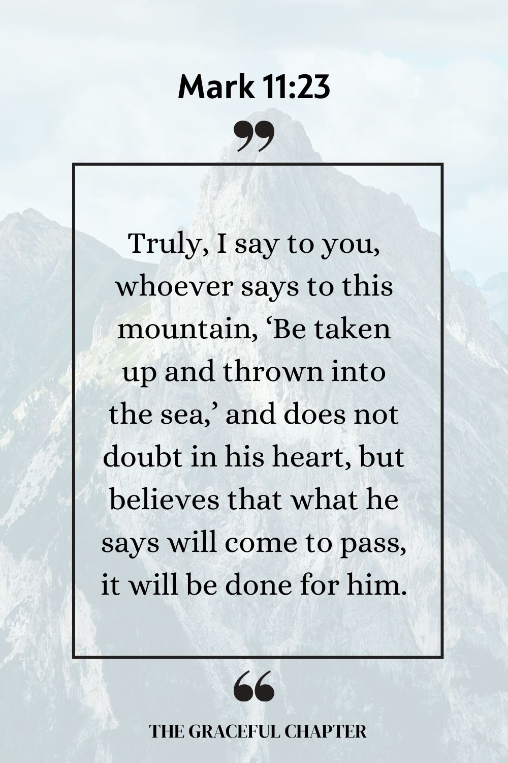 Truly, I say to you, whoever says to this mountain, 'Be taken up and thrown into the sea,' and does not doubt in his heart, but believes that what he says will come to pass, it will be done for him.