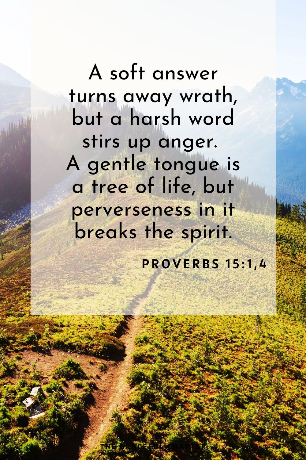 A soft answer turns away wrath, but a harsh word stirs up anger. A gentle tongue is a tree of life, but perverseness in it breaks the spirit. Proverbs 15:1,4