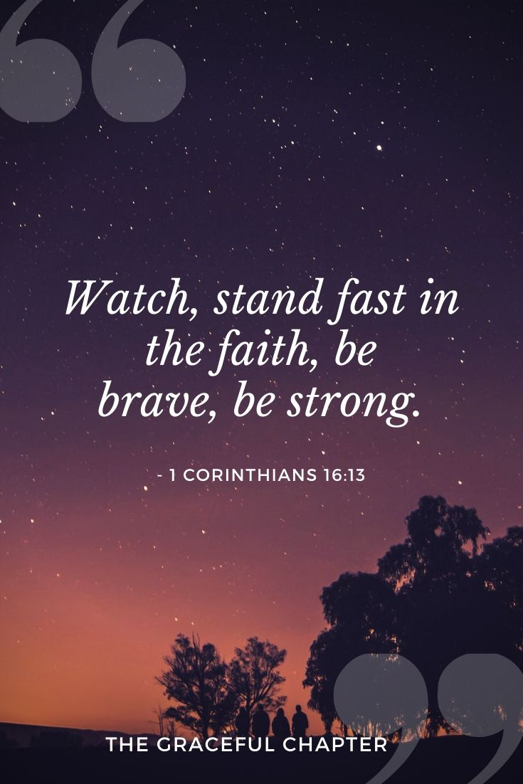 Watch, stand fast in the faith, be brave, be strong.