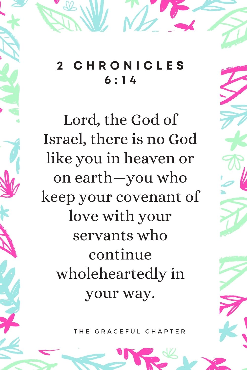 """""""Lord, the God of Israel, there is no God like you in heaven or on earth—you who keep your covenant of love with your servants who continue wholeheartedly in your way. 2 Chronicles 6:14"""