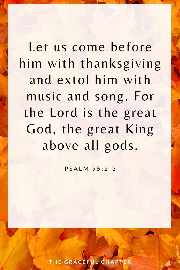 Let us come before him with thanksgiving and extol him with music and song. For the Lord is the great God, the great King above all gods. Psalm 95:2-3