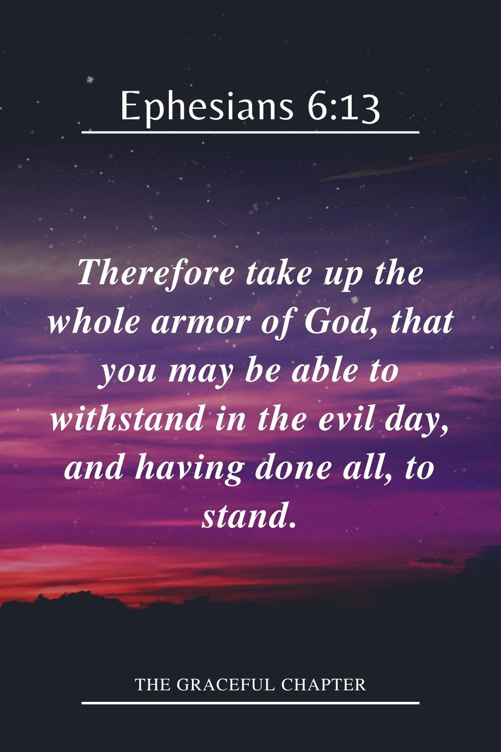 Therefore take up the whole armor of God, that you may be able to withstand in the evil day, and having done all, to stand. Ephesians 6:13