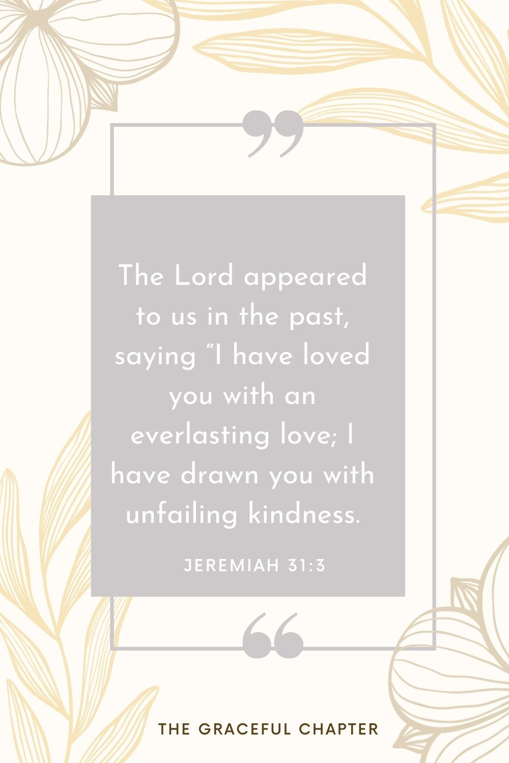 """The Lord appeared to us in the past, saying """"I have loved you with an everlasting love; I have drawn you with unfailing kindness. Jeremiah 31:3"""