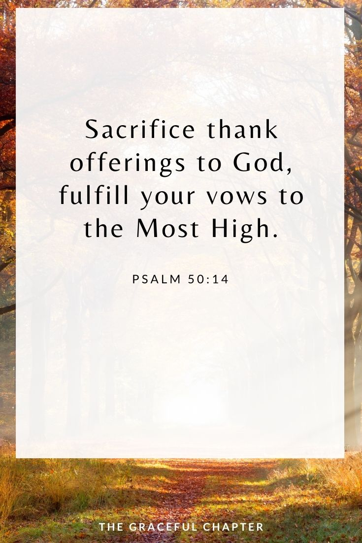 Sacrifice thank offerings to God, fulfill your vows to the Most High. Psalm 50:14