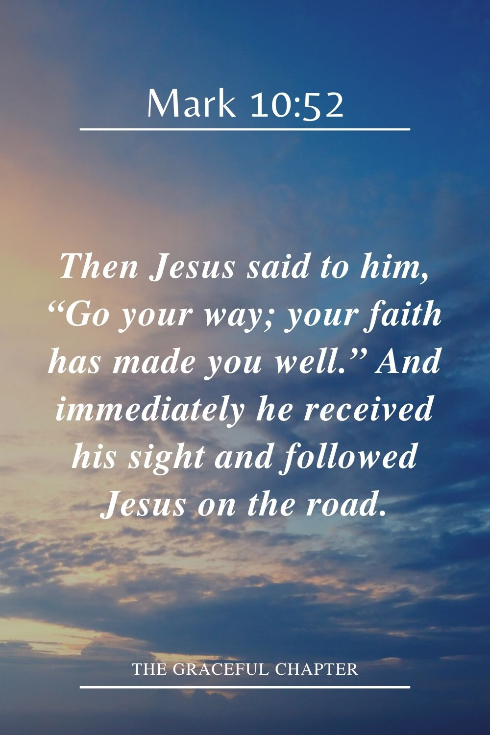 "Then Jesus said to him, ""Go your way; your faith has made you well."" And immediately he received his sight and followed Jesus on the road. Mark 10:52"