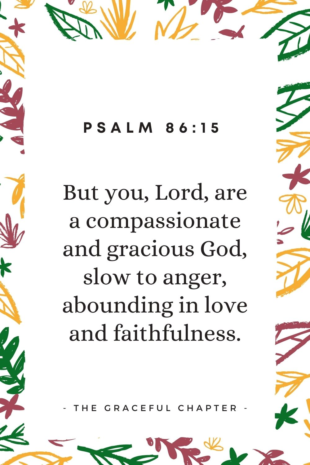 """But you, Lord, are a compassionate and gracious God, slow to anger, abounding in love and faithfulness."""" Psalm 86:15"""