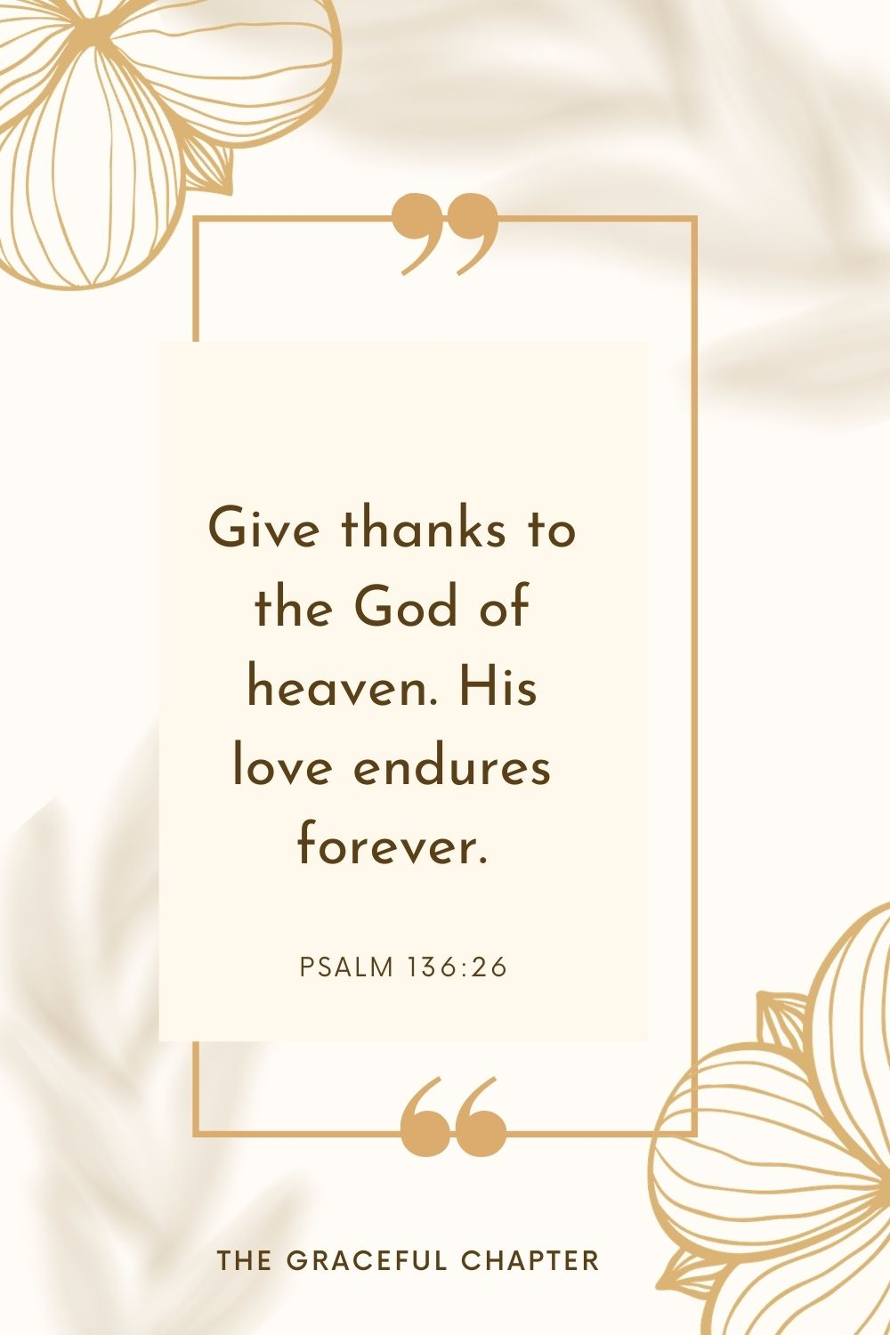 Give thanks to the God of heaven. His love endures forever. Psalm 136:26
