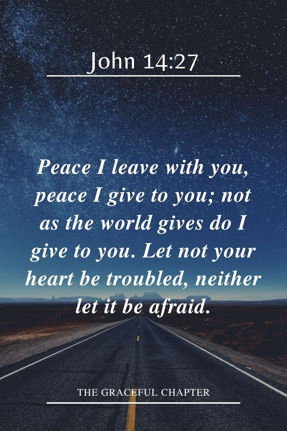 Peace I leave with you, peace I give to you; not as the world gives do I give to you. Let not your heart be troubled, neither let it be afraid. John 14:27
