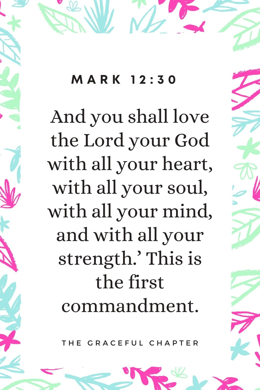 And you shall love the Lord your God with all your heart, with all your soul, with all your mind, and with all your strength.' This is the first commandment. Mark 12:30
