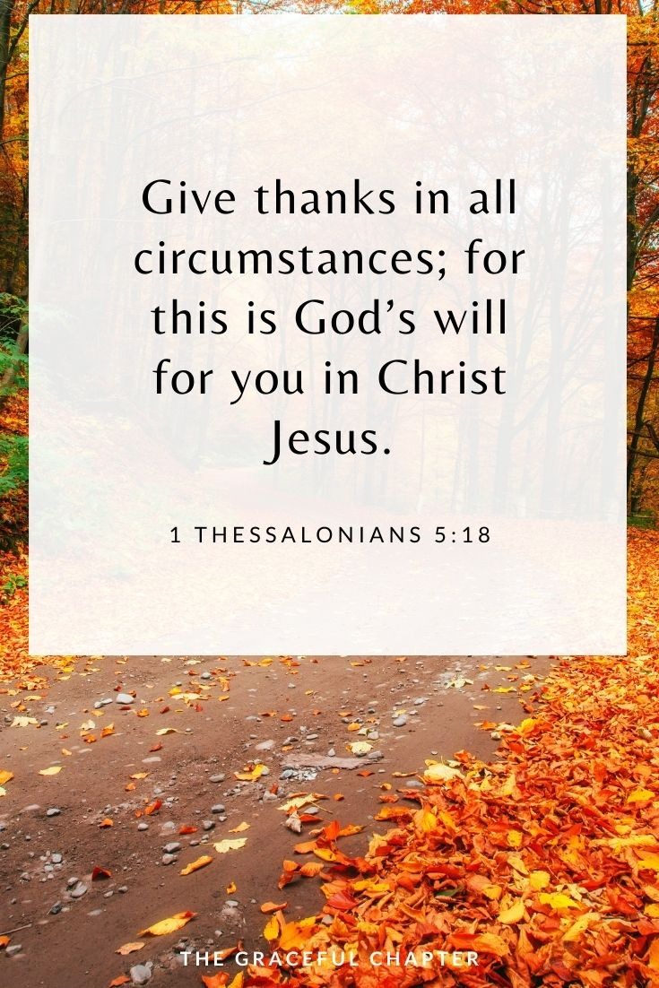 Give thanks in all circumstances; for this is God's will for you in Christ Jesus. 1 Thessalonians 5:18