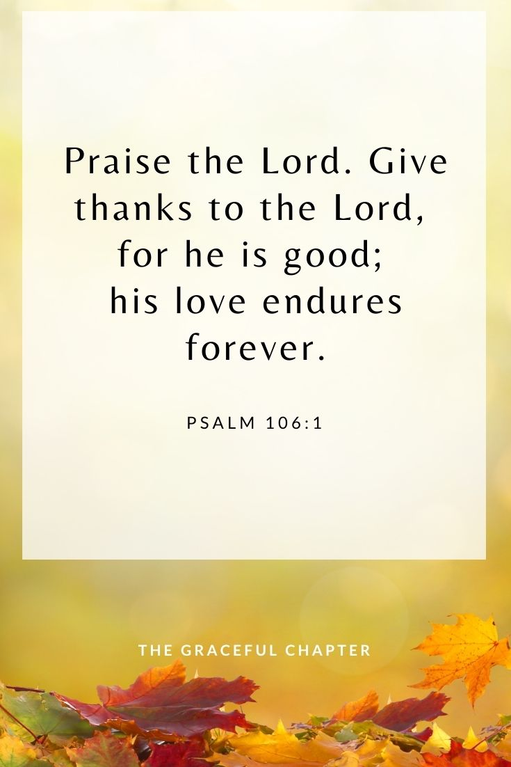 Praise the Lord. Give thanks to the Lord, for he is good; his love endures forever. Psalm 106:1