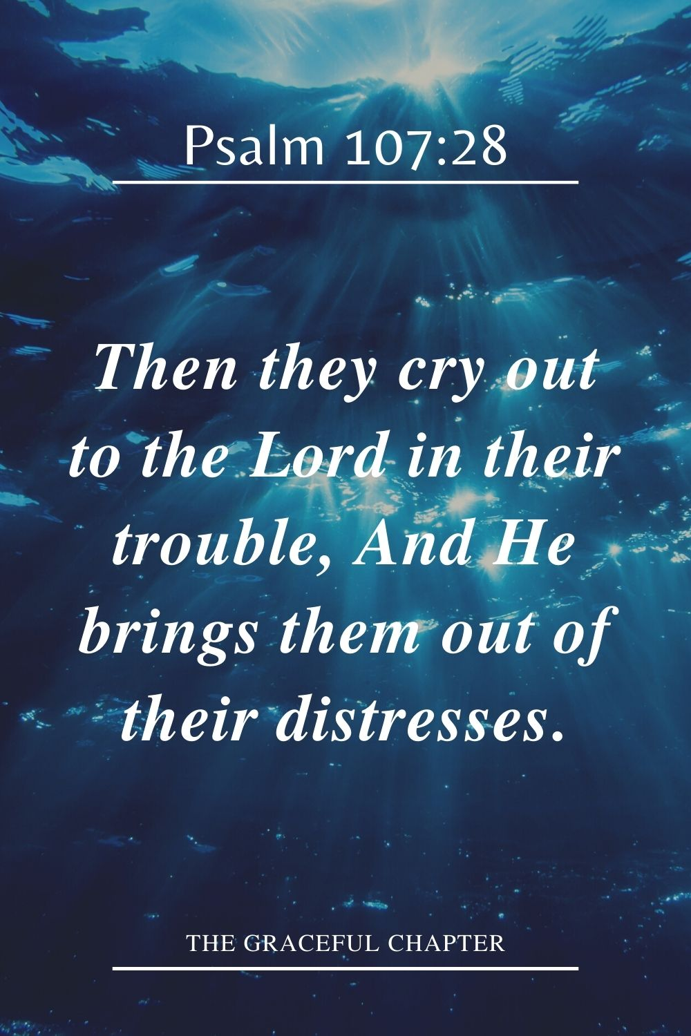 Then they cry out to the Lord in their trouble, And He brings them out of their distresses. Psalm 107:28