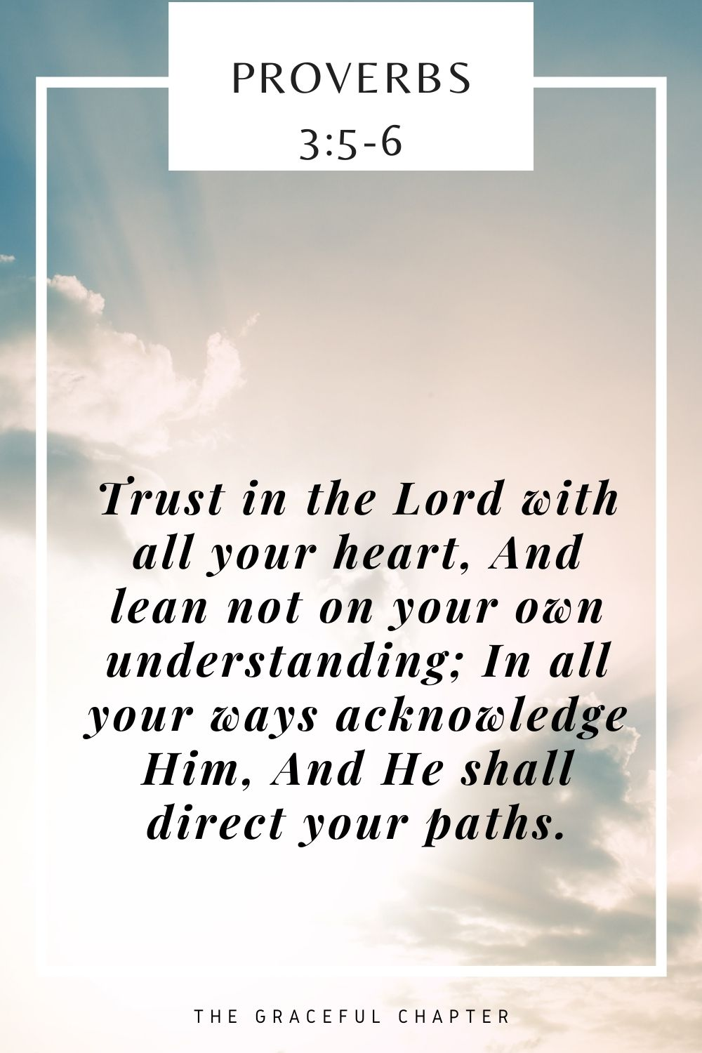 Trust in the Lord with all your heart, And lean not on your own understanding; In all your ways acknowledge Him, And He shall direct your paths. Proverbs 3:5-6