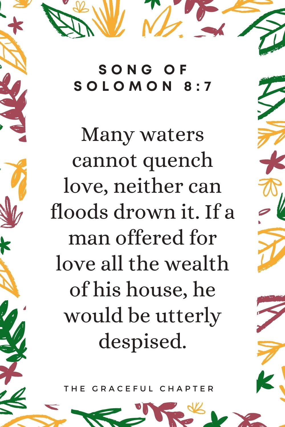 Many waters cannot quench love, neither can floods drown it.If a man offered for love all the wealth of his house, he would be utterly despised. Song Of Solomon 8:7