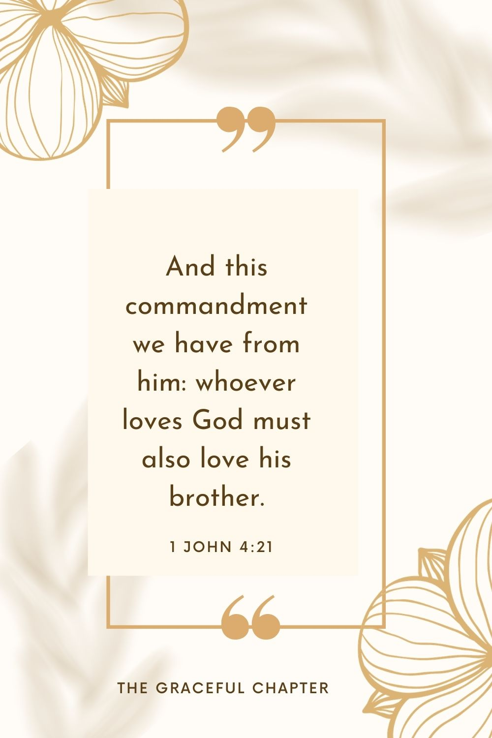 And this commandment we have from him: whoever loves God must also love his brother. 1 John 4:21