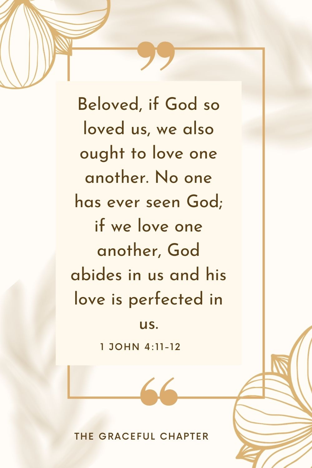 Beloved, if God so loved us, we also ought to love one another. No one has ever seen God; if we love one another, God abides in us and his love is perfected in us. 1 John 4:11-12