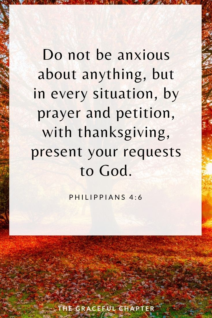 Do not be anxious about anything, but in every situation, by prayer and petition, with thanksgiving, present your requests to God. Philippians 4:6