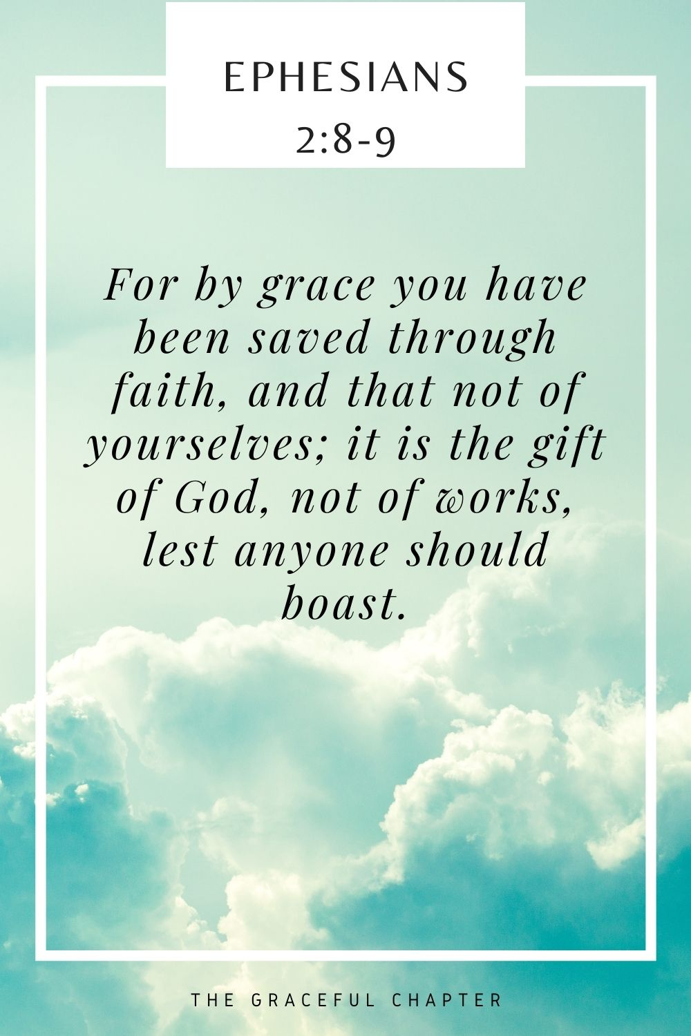 For by grace you have been saved through faith, and that not of yourselves; it is the gift of God, not of works, lest anyone should boast. Ephesians 2:8-9