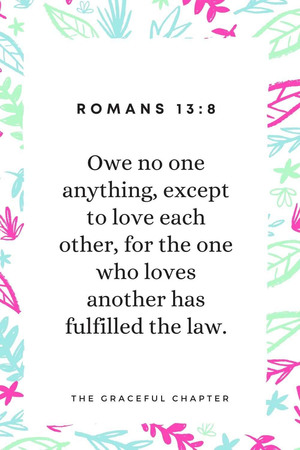 Owe no one anything, except to love each other, for the one who loves another has fulfilled the law. Romans 13:8