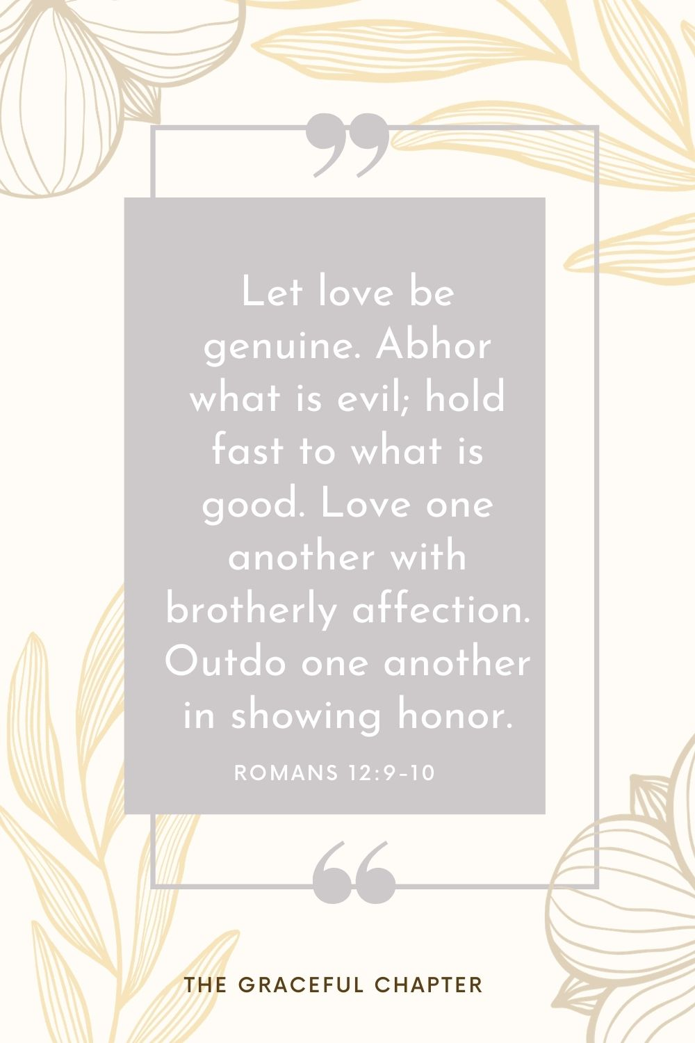 Let love be genuine. Abhor what is evil; hold fast to what is good. Love one another with brotherly affection. Outdo one another in showing honor. Romans 12:9-10