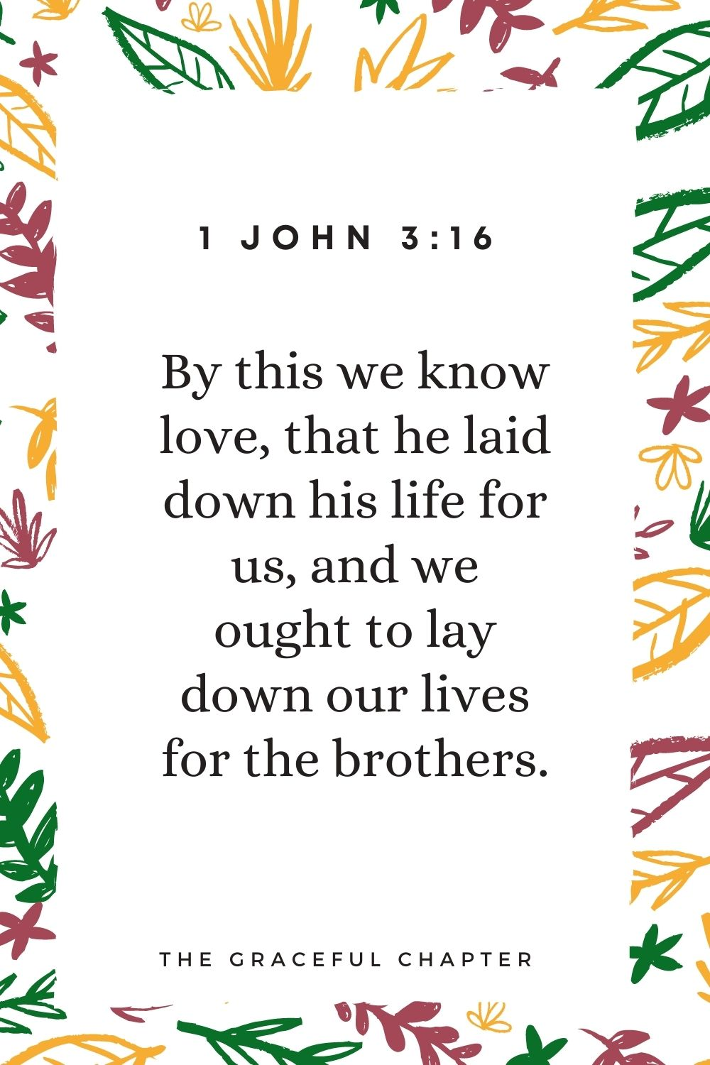 By this we know love, that he laid down his life for us, and we ought to lay down our lives for the brothers. 1 John 3:16