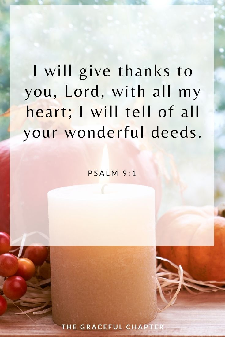 I will give thanks to you, Lord, with all my heart; I will tell of all your wonderful deeds. Psalm 9:1