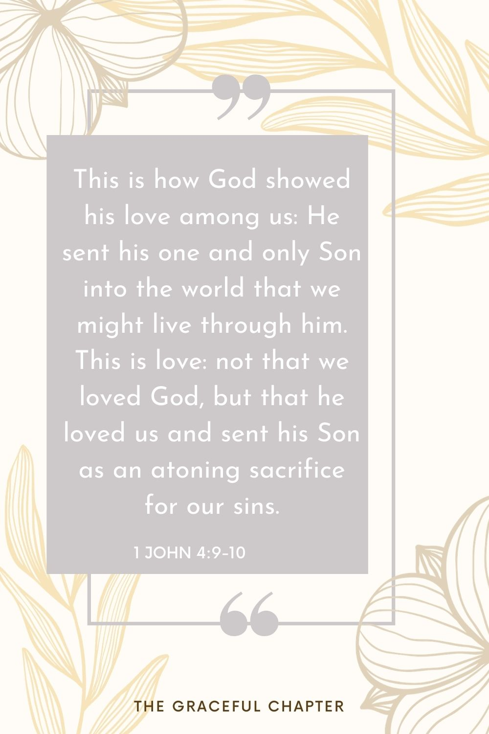 This is love: not that we loved God, but that he loved us and sent his Son as an atoning sacrifice for our sins. 1 John 4:9-10