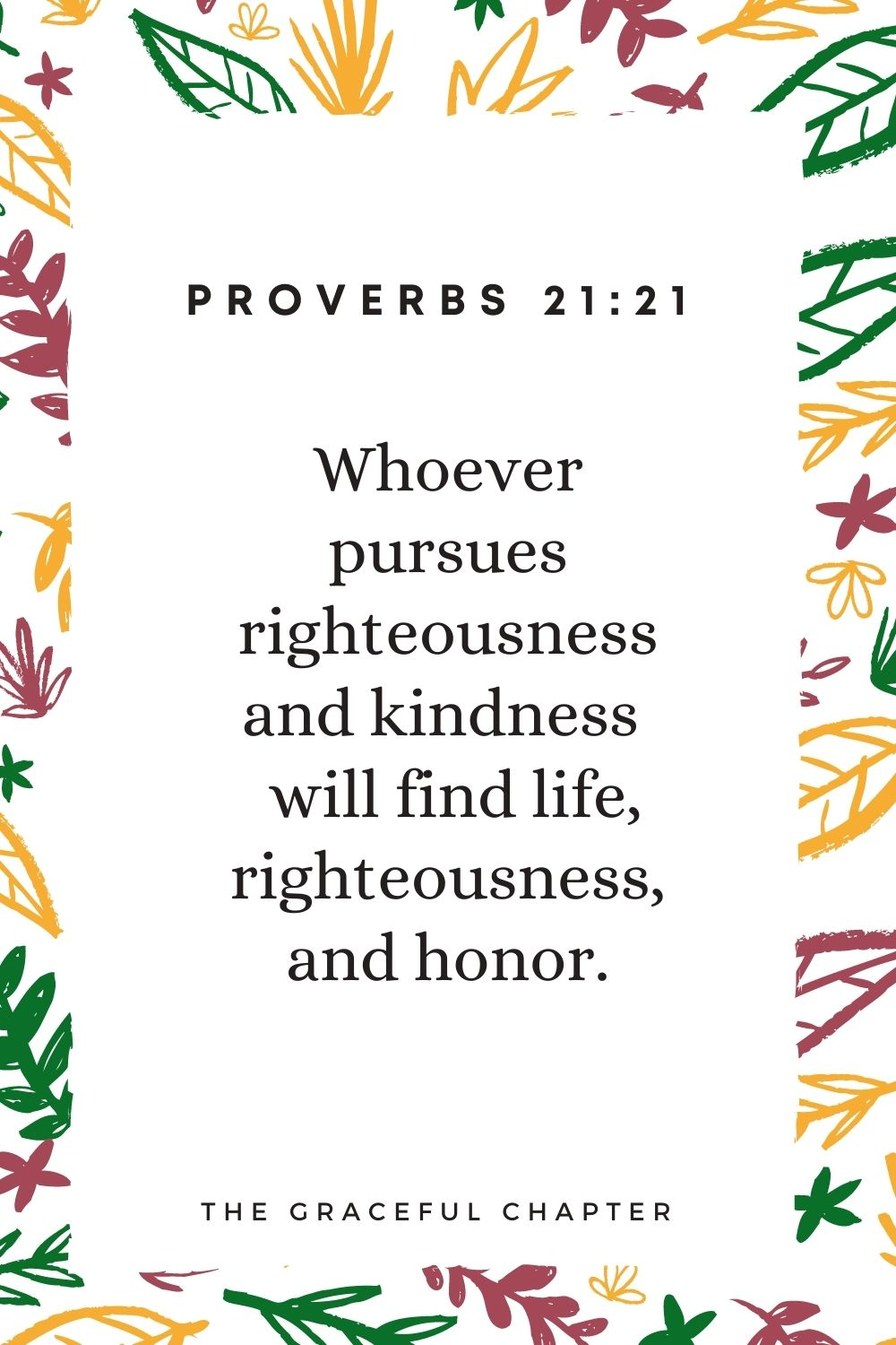 Whoever pursues righteousness and kindness  will find life, righteousness, and honor. Proverbs 21:21
