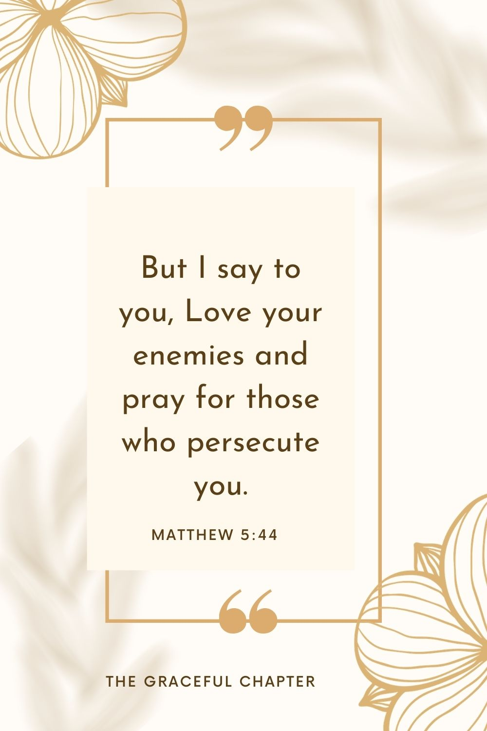 But I say to you, Love your enemies and pray for those who persecute you. Matthew 5:44