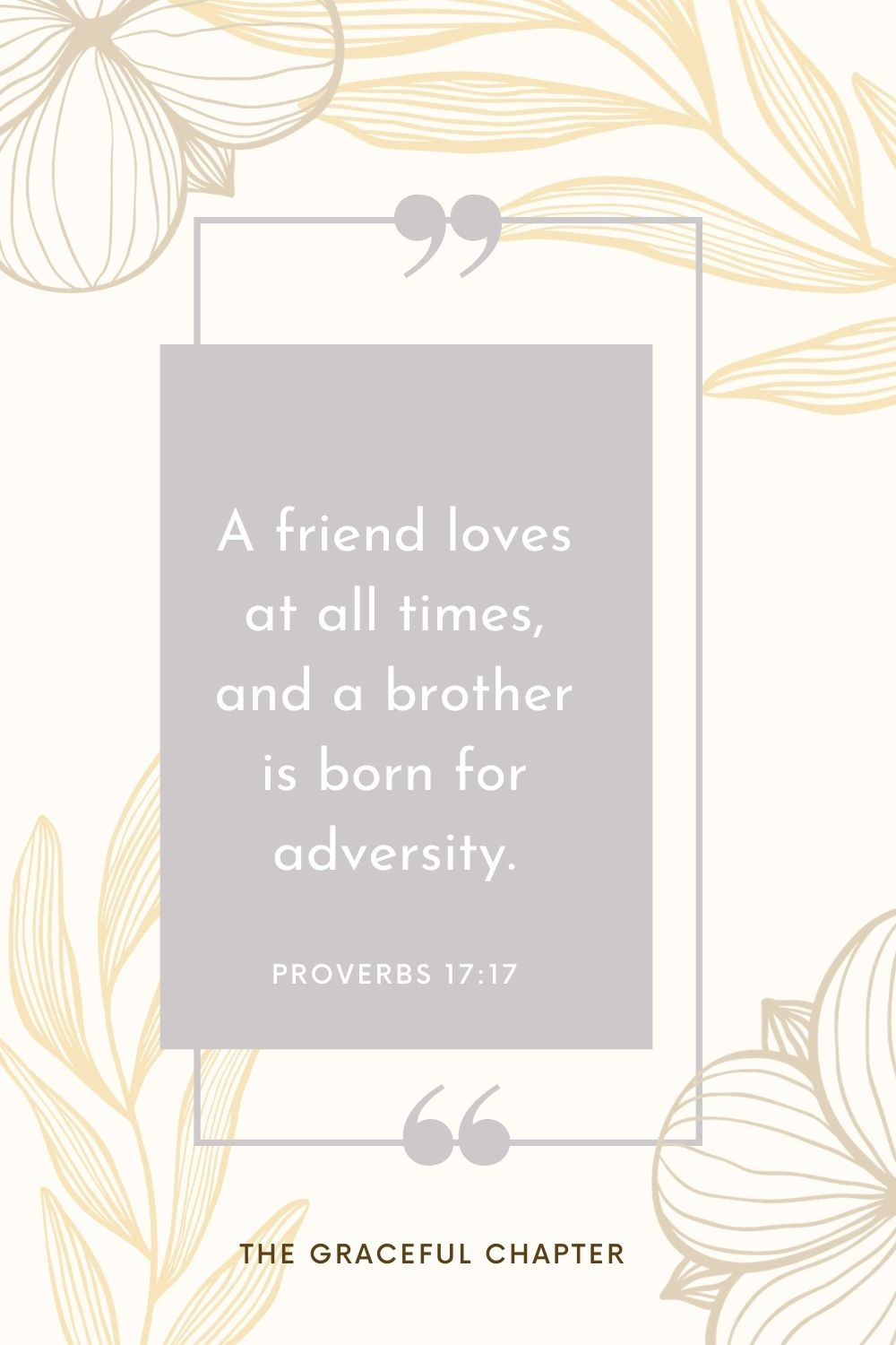 A friend loves at all times, and a brother is born for adversity. Proverbs 17:17