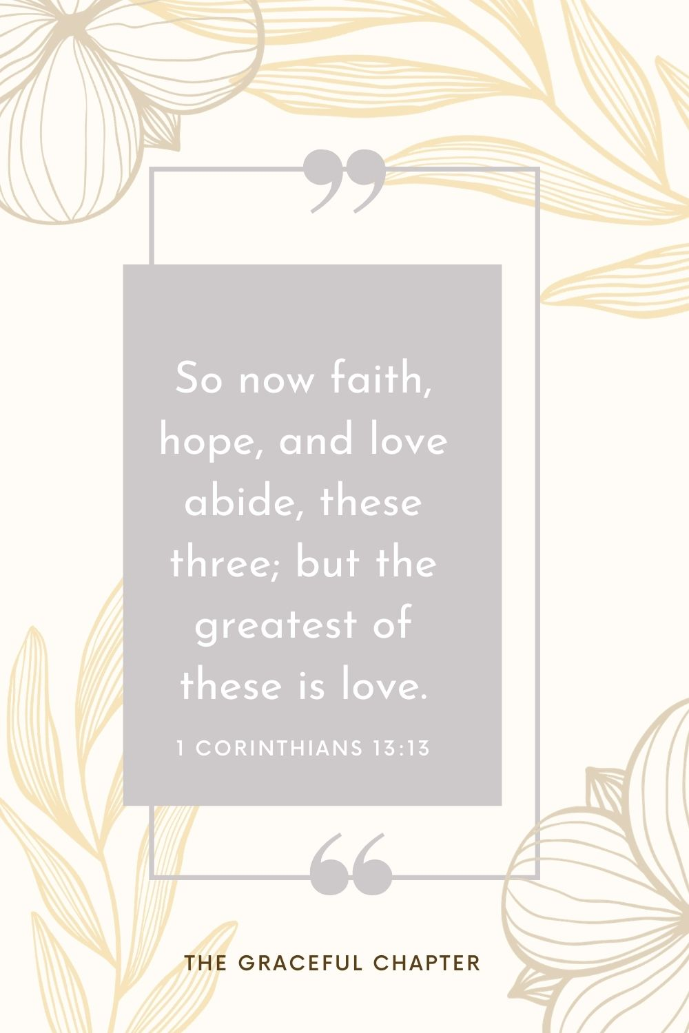 So now faith, hope, and love abide, these three; but the greatest of these is love. 1 Corinthians 13:13