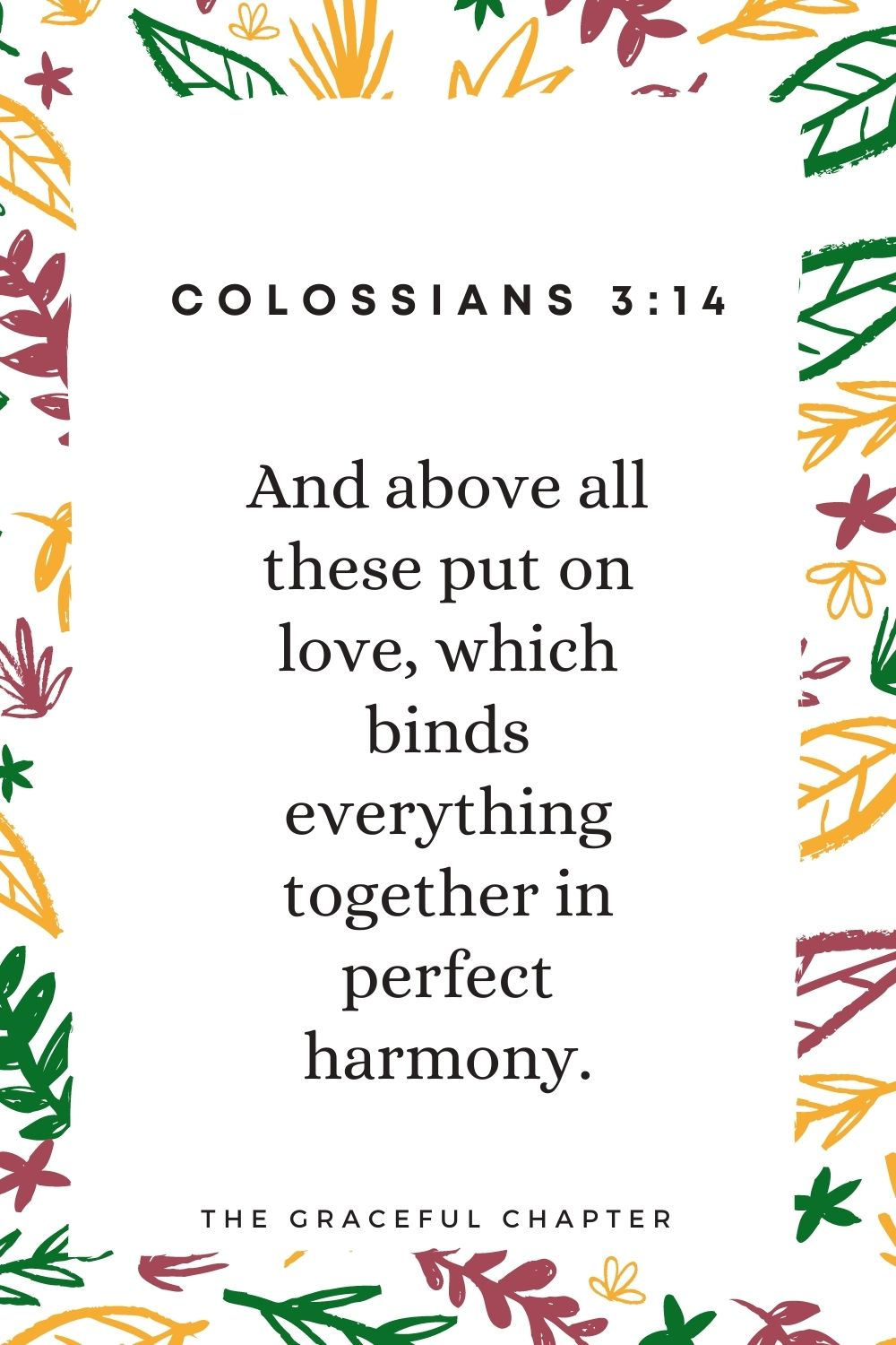 And above all these put on love, which binds everything together in perfect harmony. Colossians 3:14