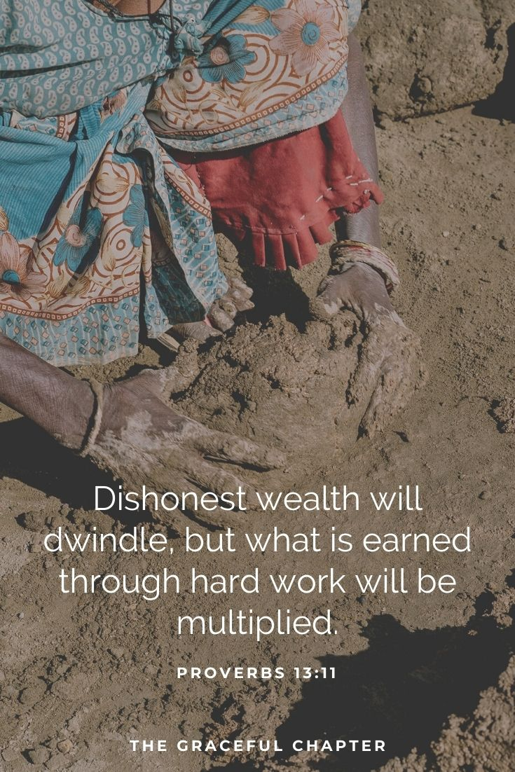 Dishonest wealth will dwindle, but what is earned through hard work will be multiplied.