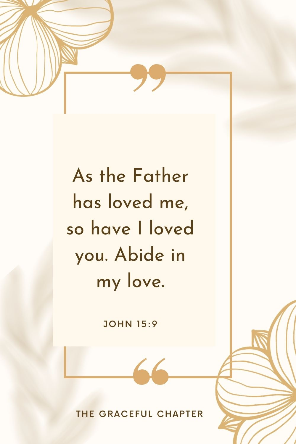 As the Father has loved me, so have I loved you. Abide in my love. John 15:9