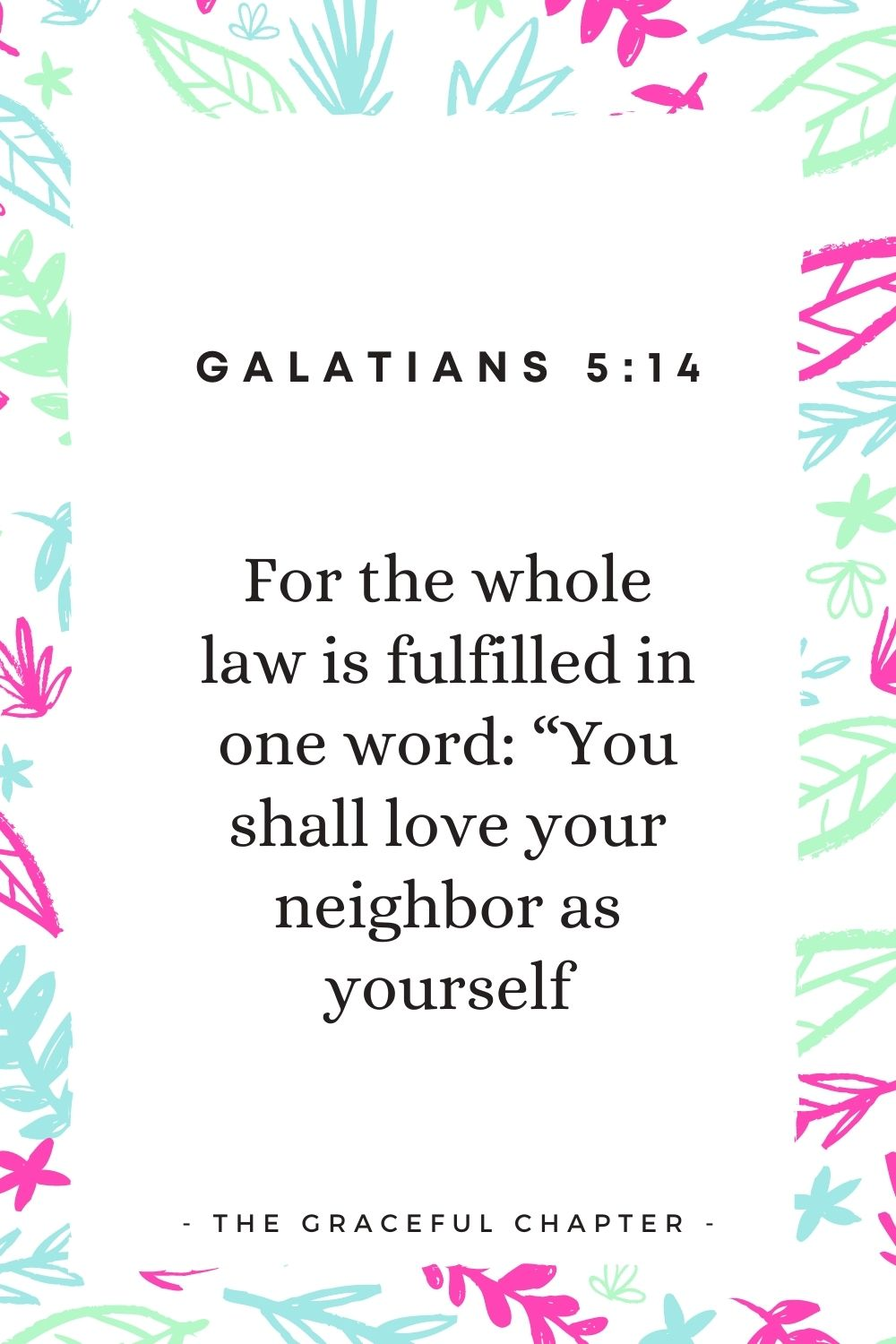 """For the whole law is fulfilled in one word: """"You shall love your neighbor as yourself Galatians 5:14"""