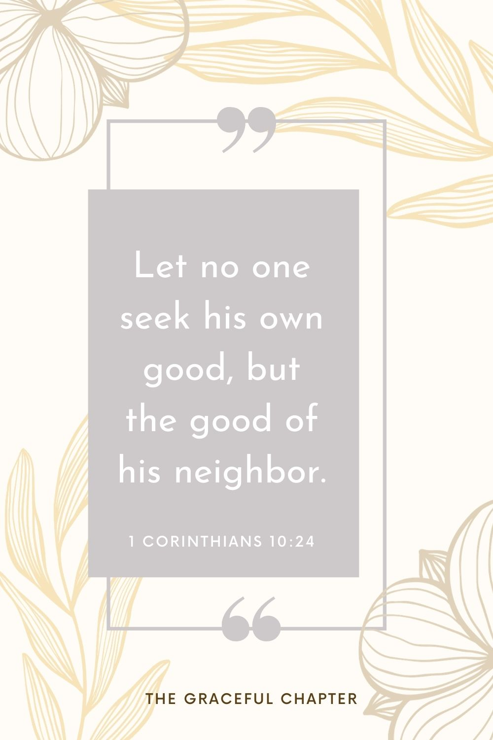 Let no one seek his own good, but the good of his neighbor. 1 Corinthians 10:24