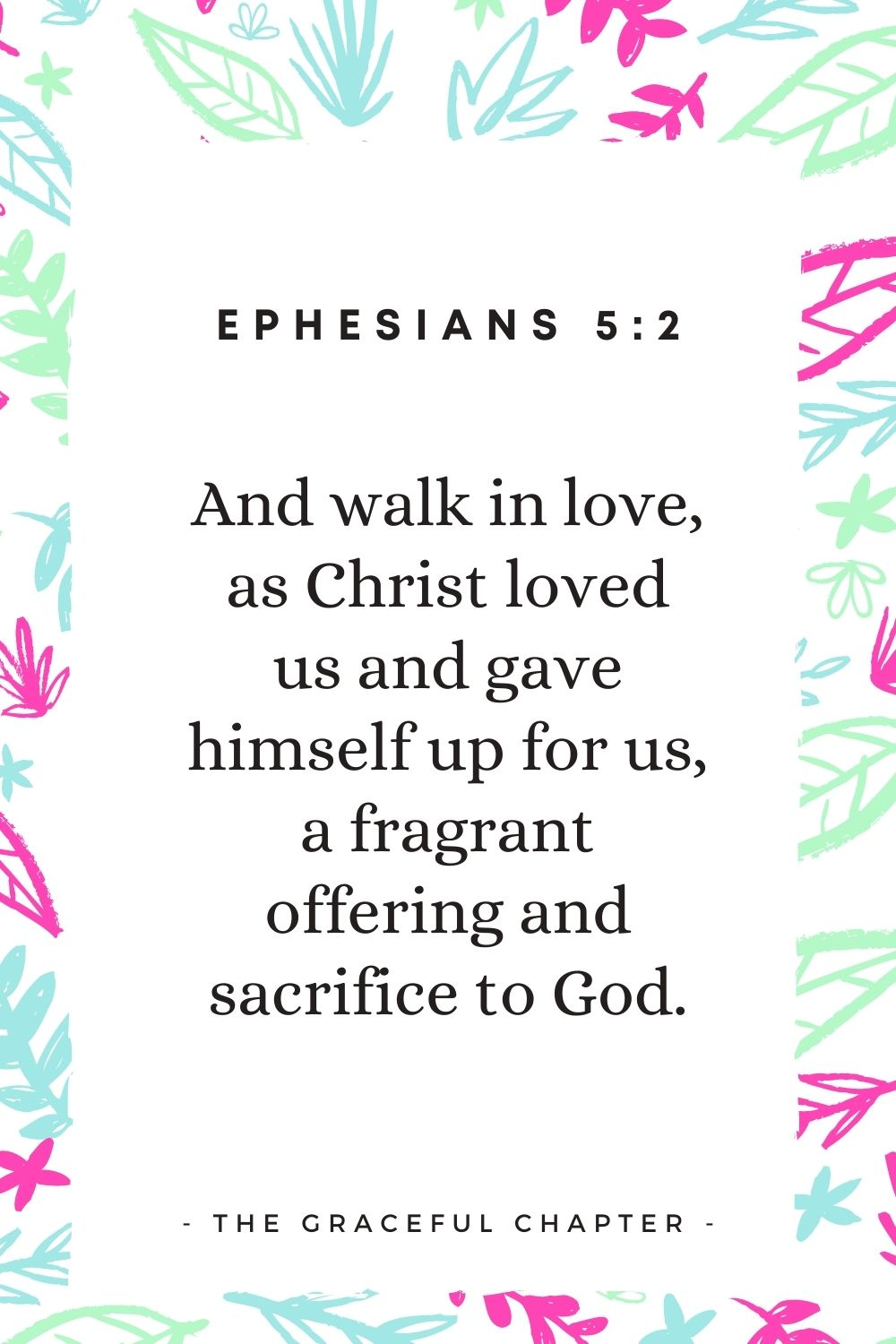 And walk in love, as Christ loved us and gave himself up for us, a fragrant offering and sacrifice to God. Ephesians 5:2
