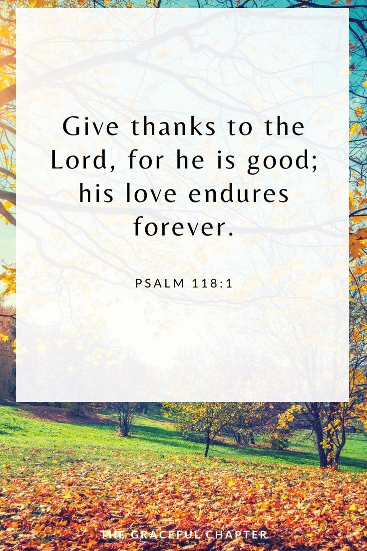 Give thanks to the Lord, for he is good; his love endures forever. Psalm 118:1