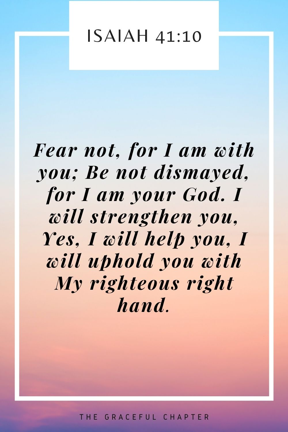 Fear not, for I am with you; Be not dismayed, for I am your God. I will strengthen you, Yes, I will help you, I will uphold you with My righteous right hand. Isaiah 41:10