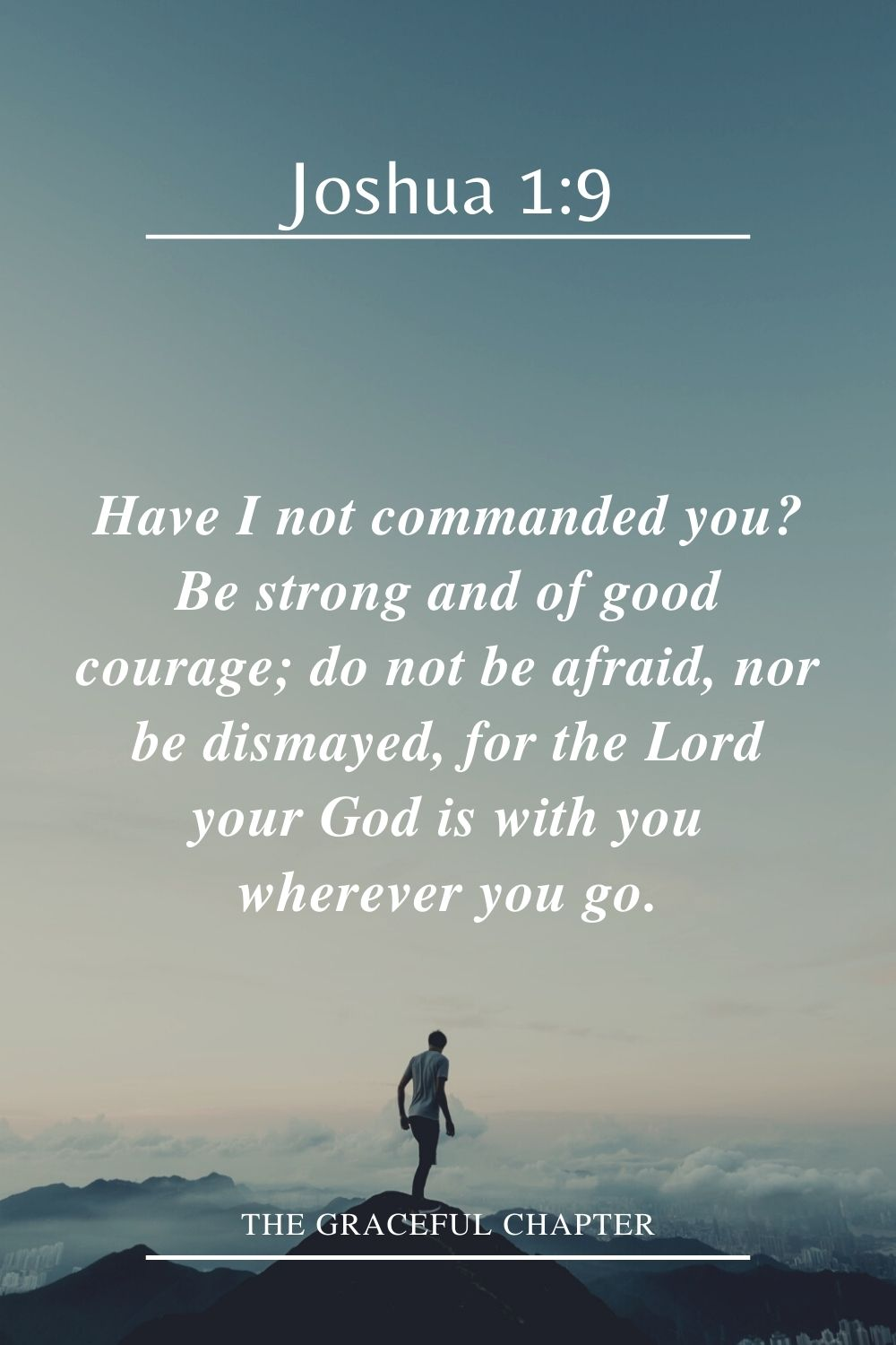 Have I not commanded you? Be strong and of good courage; do not be afraid, nor be dismayed, for the Lord your God is with you wherever you go. Joshua 1:9