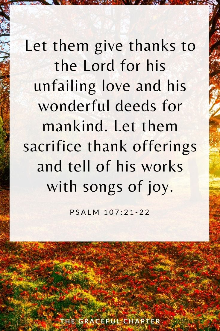Let them give thanks to the Lord for his unfailing love and his wonderful deeds for mankind. Let them sacrifice thank offerings and tell of his works with songs of joy. Psalm 107:21-22