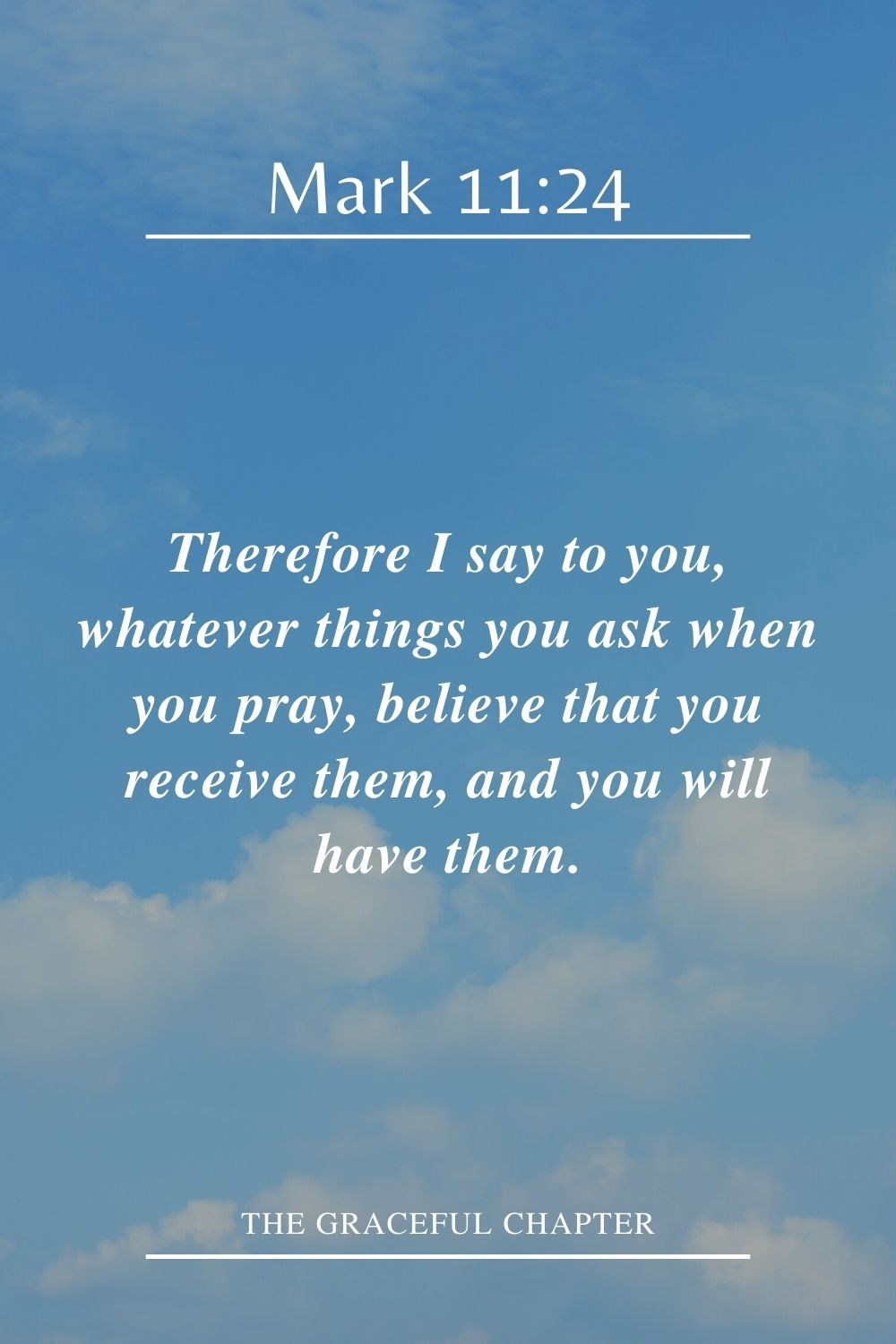 Therefore I say to you, whatever things you ask when you pray, believe that you receive them, and you will have them. Mark 11:24
