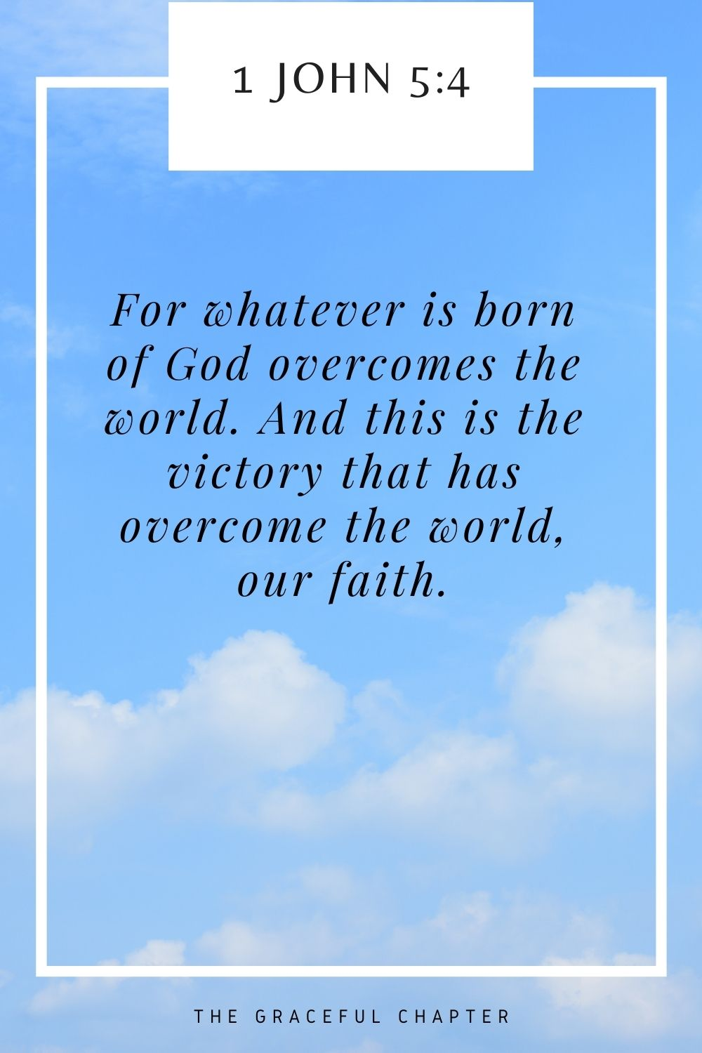 For whatever is born of God overcomes the world. And this is the victory that has overcome the world, our faith. 1 John 5:4