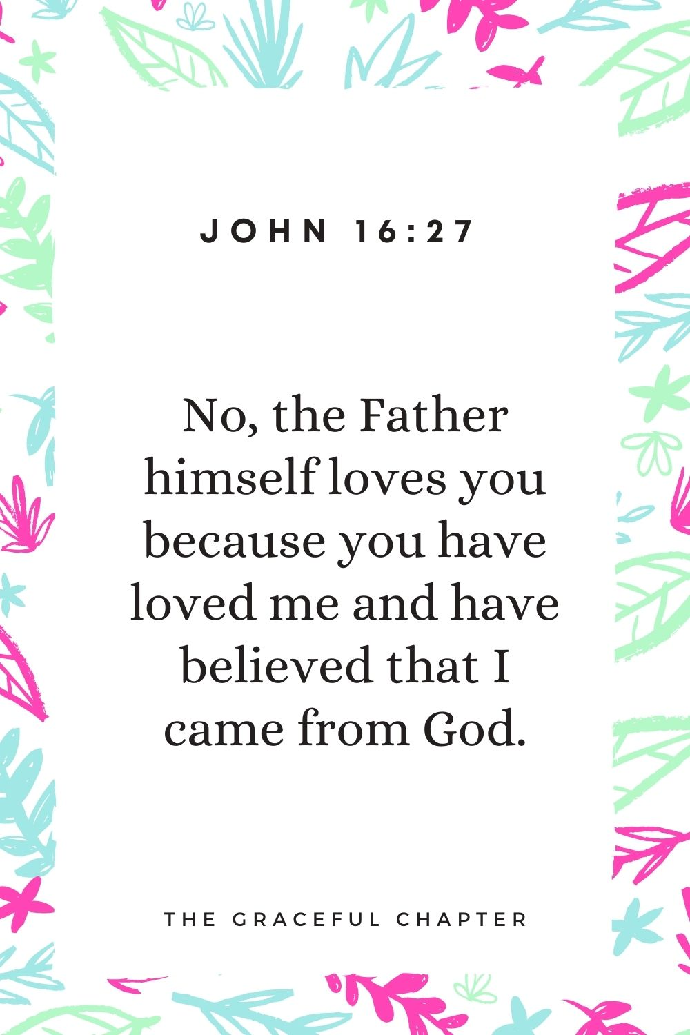 No, the Father himself loves you because you have loved me and have believed that I came from God. John 16:27